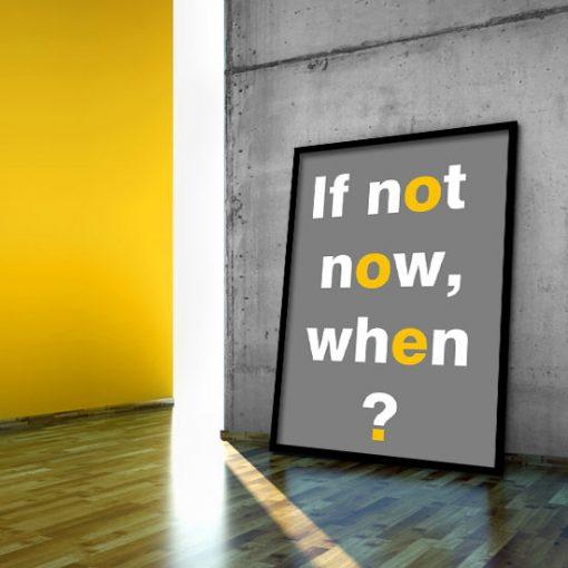 plakat z napisem if not now, when?